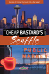 The Cheap Bastard's® Guide to Seattle, 2nd: Secrets of Living the Good Life�for Less!