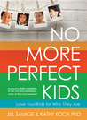 No More Perfect Kids: Love the Kids You Have, Not the Ones You Want