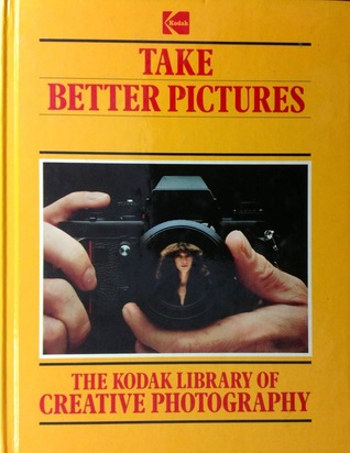 Take Better Pictures The Kodak Library of Creative Photography