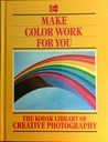 Make Color Work for You (The Kodak Library of Creative Photography)