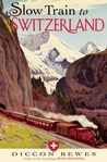Slow Train to Switzerland: One Tour, Two Trips, 150 Years - and a World of Change Apart