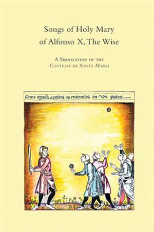 Songs of Holy Mary of Alfonso X, the Wise: A Translation of the Cantigas de Santa Maria