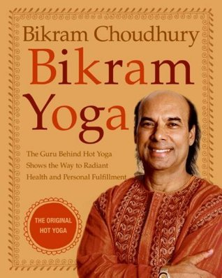 Bikram Yoga: The Guru Behind Hot Yoga Shows The Way To Radiant Health And Personal Fulfillment