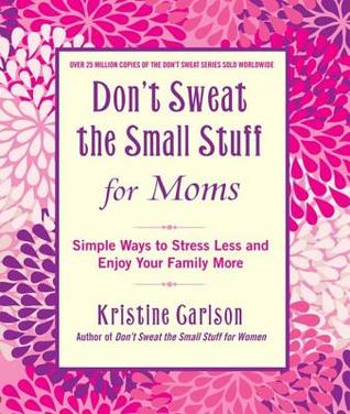 Don't Sweat the Small Stuff for Moms: Simple Ways to Stress Less and Enjoy Your Family More