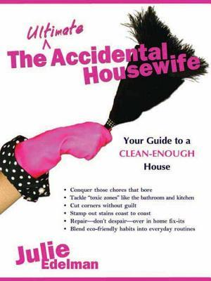 The Ultimate Accidental Housewife: Your Guide to a Clean-Enough House