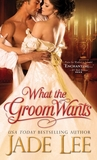What the Groom Wants by Jade Lee