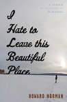 I Hate to Leave This Beautiful Place by Howard Norman