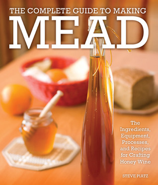 The Complete Guide to Making Mead by Steve Piatz