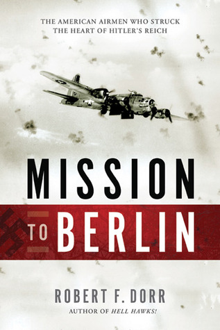 Mission to Berlin: The American Airmen Who Struck the Heart of Hitler
