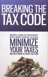 Breaking the Tax Code: America's Leading Tax Professionals Reveal Proven Strategies to Legally Minimize Your Taxes and Keep More of What You Earn