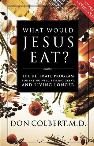 What Would Jesus Eat? by Don Colbert