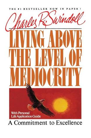 Living Above the Level of Mediocrity by Charles R. Swindoll