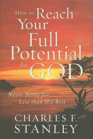 How to Reach Your Full Potential for God: Never Settle for Less Than His Best