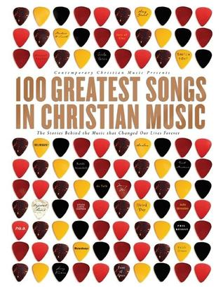 100 Greatest Songs of Christian Music: The Stories Behind the Music That Changed Our Lives Forever