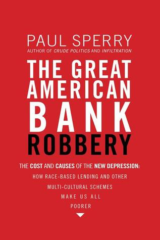 The Great American Bank Robbery: The Cost and Causes of the New Depression--How Race-Based Lending and Other Multi-Cultural Schemes Make Us All Poorer