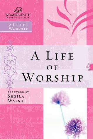 Women of Faith Study Guide Series: A Life of Worship (Women of Faith Study Guide Series)