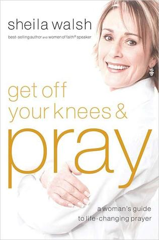 Get Off Your Knees & Pray by Sheila Walsh