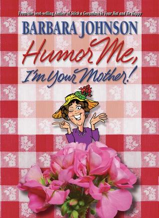 Humor Me, I'm Your Mother! by Barbara Johnson