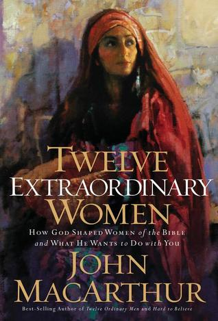 Twelve Extraordinary Women: How God Shaped Women of the Bible, and What He Wants to Do with You