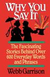Why You Say It: The Fascinating Stories Behind Over 600 Everyday Words and Phrases