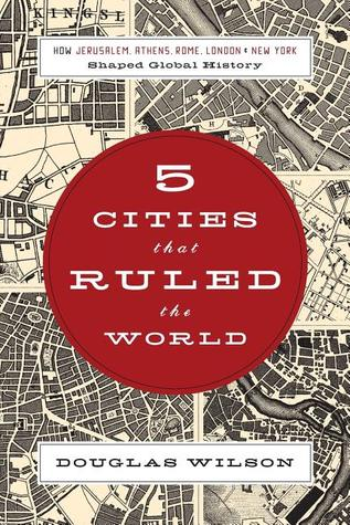 5 Cities That Ruled the World by Douglas Wilson