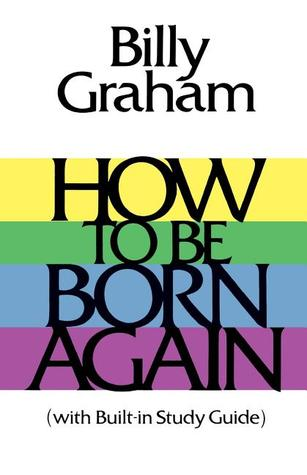 How to Be Born Again by Billy Graham