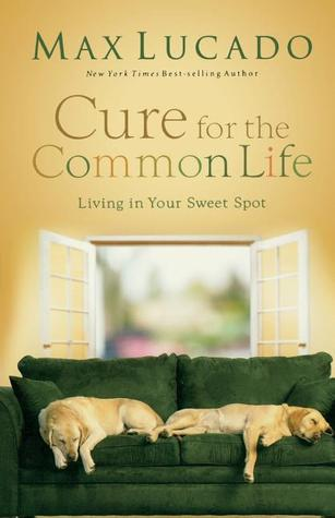 Cure for the Common Life: Living in Your Sweet Spot. Max Lucado