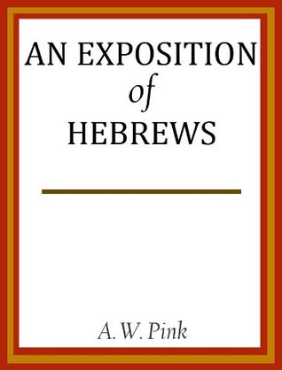 An Exposition of Hebrews  by  Arthur W. Pink