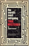 The World's Most Intriguing True Mysteries: Enthralling Accounts Of Events That Continue To Mystify And Baffle