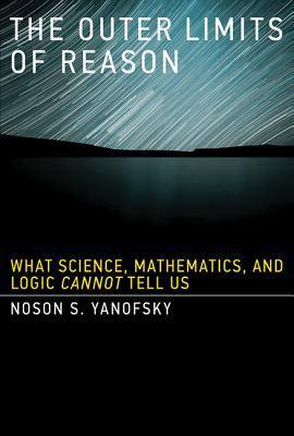 The Outer Limits of Reason: What Science, Mathematics, and Logic Cannot Tell Us