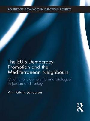 The Eu S Democracy Promotion and the Mediterranean Neighbours: Orientation, Ownership and Dialogue in Jordan and Turkey  by  Ann-Kristin Jonasson