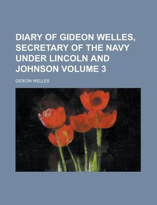 Diary of Gideon Welles, Secretary of the Navy Under Lincoln and Johnson