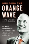 Building the Orange Wave: The Story Behind the Historic Rise of Jack Layton and the NDP