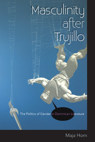 Masculinity After Trujillo: The Politics of Gender in Dominican Literature  by  Maja Horn