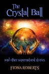 The Crystal Ball and other Supernatural Stories by Fiona  Roberts