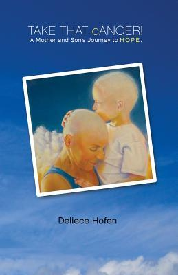 Take That Cancer!: A Mother and Sons Journey to Hope Deliece Hofen