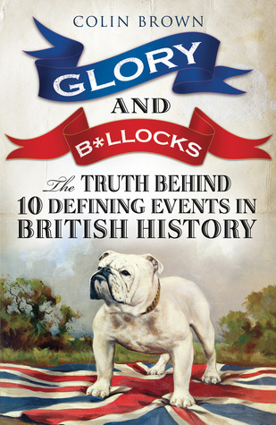 Glory and B*llocks - The Truth Behind Ten Defining Events in British History