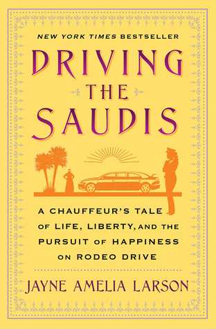 Driving the Saudis: Tales of Ten Thousand and One Miles Behind the Wheel with the World's Richest Princesses (Plus Their Nannies, Servants, and the Royal Hairdresser)