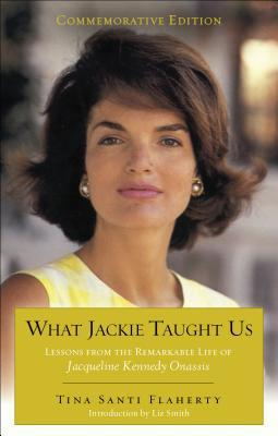 What Jackie Taught Us (Revised and Expanded): Lessons from the Remarkable Life of Jacqueline Kennedy Onassis Introduction by L iz Smith