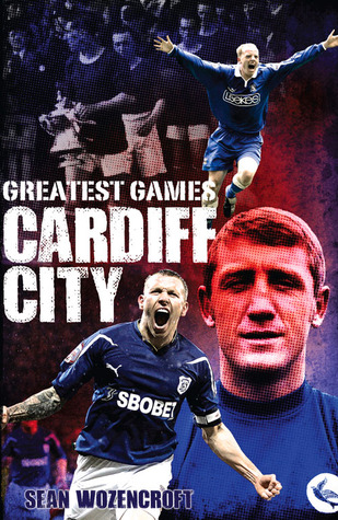 Cardiff City Greatest Games: The Bluebirds Fifty Finest Matches  by  Sean Wozencroft