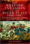 The British Invasion of the River Plate, 1806-1807: How the Redcoats Were Humbled and a Nation Was Born
