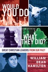 Would You Do What They Did? - Great Christian Leaders from Ou... by William Dean Hamilton