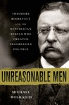 Unreasonable Men: Theodore Roosevelt and the Republican Rebels Who Created Progressive Politics