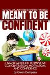 Meant to Be Confident: 7 Simple Methods to Improve Concentration, Motivation and Confidence