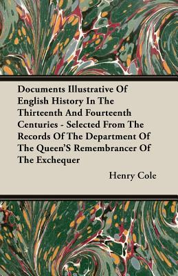 Documents Illustrative of English History in the Thirteenth and Fourteenth Centuries - Selected from the Records of the Department of the Queen's Reme