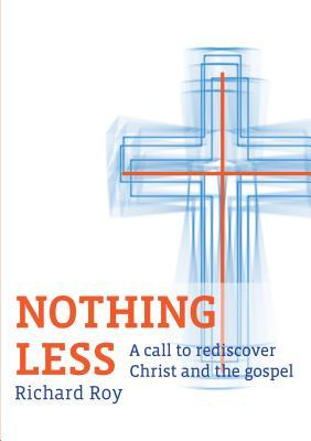 Nothing Less: A Call to Rediscover Christ and the Gospel Richard Roy
