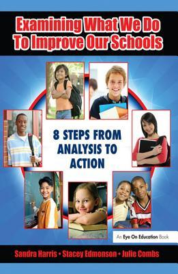 Examining What We Do to Improve Our Schools: Eight Steps from Analysis to Action  by  Sandra Harris