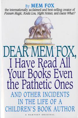 Dear Mem Fox, I Have Read All Your Books Even the Pathetic Ones by Mem Fox