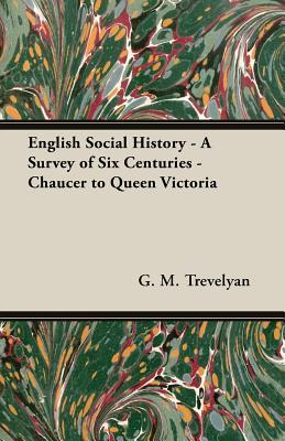 English Social History - A Survey of Six Centuries - Chaucer ... by George Macaulay Trevelyan