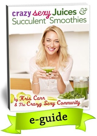Crazy Sexy Juices & Succulent Smoothies by Kris Carr